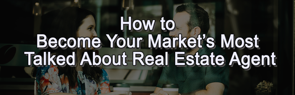 How to become your real estate market's most talked about real estate agent